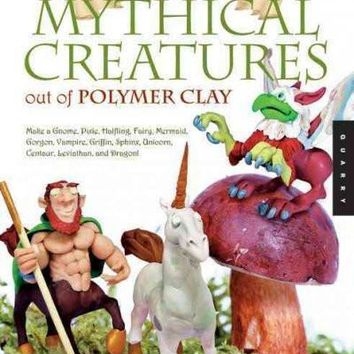 Sculpting Mythical Creatures Out of Polymer Clay: Making a Gnome, Pixie, Halfling, Fairy, Mermaid, Gorgon Vampire, Griffin, the Sphinx, Unicorn, Centaur, Leviathan, and Dragon!