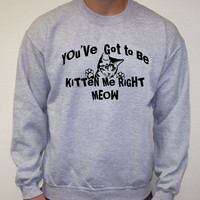 Cat KITTEN Me Right MEOW You've got to be Sweatshirt Crewneck 50/50 s,m, l, xl, 2XL Christmas gift