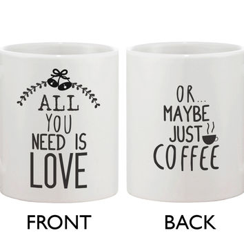 Cute Holiday 11oz Coffee Mug Cup- All You Need Is Love Or Maybe Just Coffee