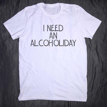 Alcohol Shirt I Need An Alcoholiday Tumblr Clothes Slogan Tee Drinking Party Holiday Vacation T-shirt
