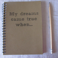 My dreams came true when... - 5 x 7 journal