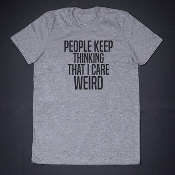 People Keep Thinking That I Care Weird Sarcasm T-Shirt - Funny Slogan T-Shirt Anti Social, Sarcastic, Sassy Shirt Sarcasm T-Shirt
