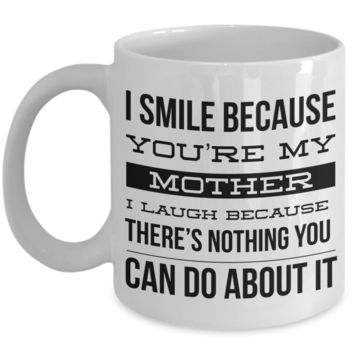 Coffee Mug Gifts for Mom - I Smile Because You're My Mother I Laugh Because There's Nothing You Can Do About It Ceramic Coffee Cup
