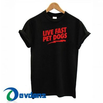 Live Fast Pet Dogs T Shirt Women And Men Size S To 3XL