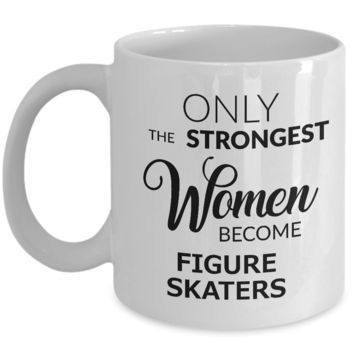 Figure Skater Gifts - Figure Skater Mug - Figure Skating Coach Gifts - Only the Strongest Women Become Figure Skaters Coffee Mug Ceramic Tea Cup