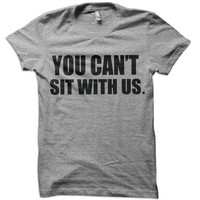 You Can't Sit With Us T-Shirt - college mean girls tee school lunch lunchroom shirt funny tshirt swag beer
