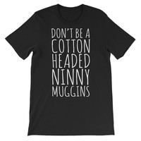 Don't Be A Cotton Headed Ninny Muggins Unisex Graphic Tee