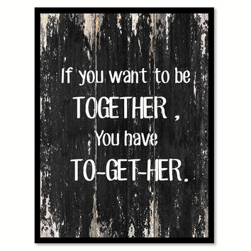If you want to be together you have to-get-her Funny Quote Saying Canvas Print with Picture Frame Home Decor Wall Art