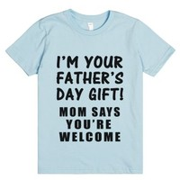 i'm your father's day gift mom says you're welcome kid's