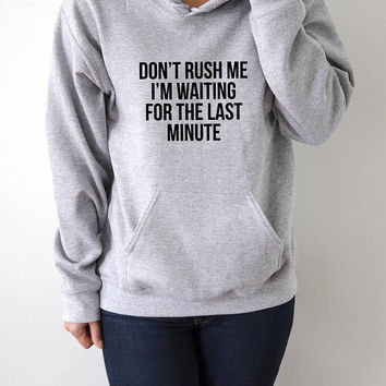Don't Rush Me I'm Waiting for The Last Minute  Hoodies with funny quotes sarcastic humor sweatshirt blogs blogger hoody hipster  sarcasm