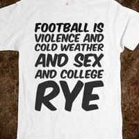 FOOTBALL IS VIOLENCE AND COLD WEATHER AND SEX AND COLLEGE RYE