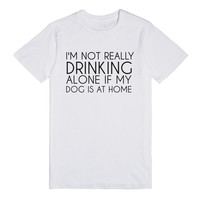 I'M NOT REALLY DRINKING ALONE IF MY DOG IS AT HOME