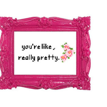 You're like really pretty Cross Stitch Pattern, Funny Cross Stitch Pattern, Subversive Cross Stitch Pattern