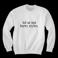 lol ur not harry styles sweatshirt