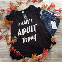I Can't Adult Today Tee