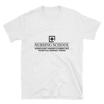 Nursing School Where Every Answer Is Correct But You're Still Probably Wrong T-Shirt Gift
