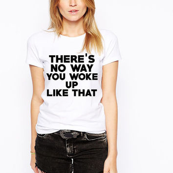Beyonce Shirt - Queen Bey - There's No Way You Woke Up Like That - Thirsty Tshirt - Ratchet Shirt - I Woke Up Like This