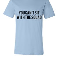 You can't sit with the squad - Unisex T-shirt