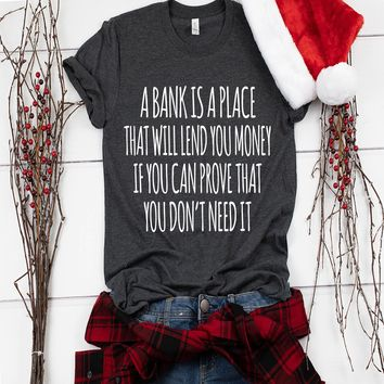 A Bank Is A Place That Will Lend You Money Tshirt Funny Sarcastic Humor Comical Tee | TeeStore.io