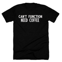 Can't function need coffee, coffee lover,coffee T-shirts,hate Mondays
