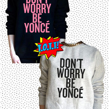 Don't Worry Be Yonce Jumper Unisex Black or Grey S M L Tumblr Instagram Blogger