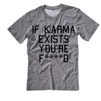 If Karma Exists You're F****d Tee Shirt | If Karma is Real then You're fucked Shirt | Karma Tee Shirt | Sarcastic Shirts tops tanks