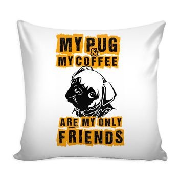 Funny Pug Graphic Pillow Cover My Pug And My Coffee Are My Only Friends