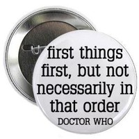 "Doctor Who Quote - FIRST THINGS FIRST - BUT NOT NECESSARILY IN THAT ORDER 1.25"" Pinback Button Badge / Pin"