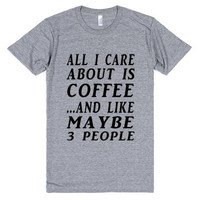 All I Care About is Coffee and Like Maybe Three People Tee Shirt