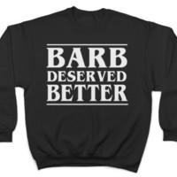 BARB DESERVED BETTER SWEATSHIRT JUMPER STRANGER THINGS NERD GEEK GEEKY NETFLIX