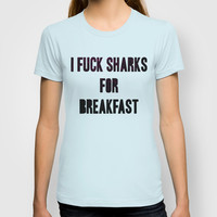 I fuck sharks for breakfast T-shirt by spitzerdesign