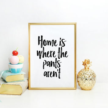 Funny Print Home is Where the Pants Aren't Black and White Typography Print Quote Print Funny Silly Minimalist Wall Art Bedroom Decor