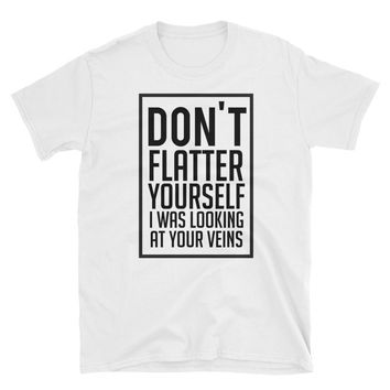 Don't Flatter Youself I Was Looking At Your Veins T-Shirt Gift