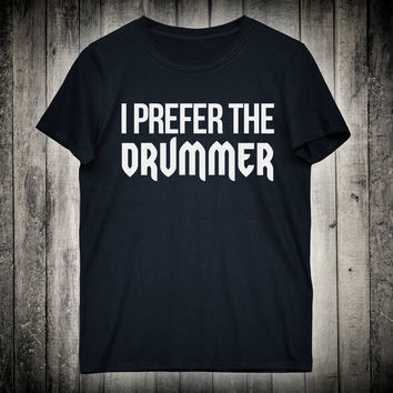 I Prefer The Drummer Fangirl Slogan Tee Band Concert Music Festival Shirt Punk Rock Metal Clothing