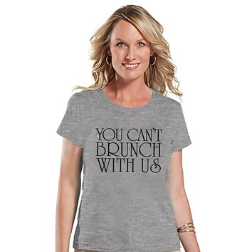 Brunch Shirt - Funny Brunch Shirt - You Can't Brunch With Us - Womens Grey T-shirt - Humorous Gift for Her - Gift for Friend - Brunch Squad