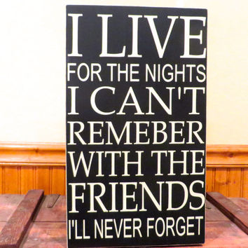 Wood friendship sign - I live for the nights I can't remember with the friends I'll never forget - solid knotty pine wall hanging