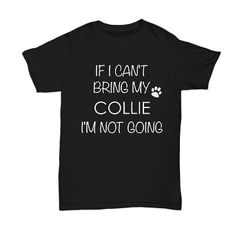 Collie Dog Shirts - If I Can't Bring My Collie I'm Not Going Unisex Collies T-Shirt Collie Gifts