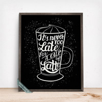 Its Never Too Late For A Cup Of Latte Print, Typography Poster, Latte, Coffee, Latte Print, Kitchen Decor, Wall Art, Fathers Day Gift
