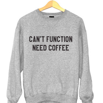 Can't function need coffee sweatshirt funny slogan saying for womens girls crewneck fresh dope swag tumblr blogger