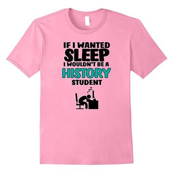 If I Wanted Sleep I Wouldn't Be A History Student T-shirt