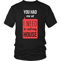 Real Estate T Shirt - You had me at I Need To Sell My House