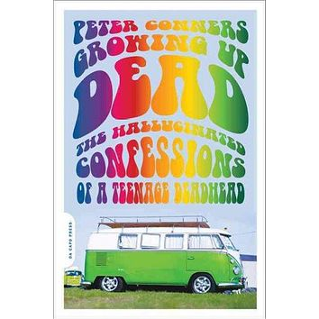 Growing Up Dead: The Hallucinated Confessions of a Teenage Deadhead: Growing Up Dead