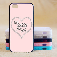 Too sassy for you, Custom Case, iPhone 4/4s/5/5s/5C, Samsung Galaxy S2/S3/S4/S5/Note 2/3, Htc One S/M7/M8, Moto G/X