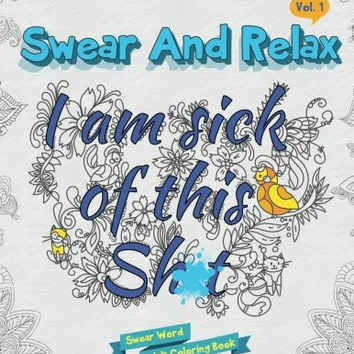 I am sick of this s**t (Swear and Relax #1): Swear Word Coloring Book (Volume 1)