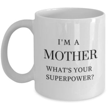 Funny Coffee Mug: I'm A Mother What's Your Superpower? - Gift for Mothers - Birthday Gift - Christmas Gift - Mother's Day Gifts - Perfect Gift For Friends, Mother, Sister, Best Friend, Aunt, Cousin - Mother To Be Gifts - Baby Shower Gifts