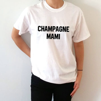 Champagne Mami T-Shirt Unisex for women, gift to her sassy cute top fashion tees funny slogan girl drake drizzy 86 rihanna
