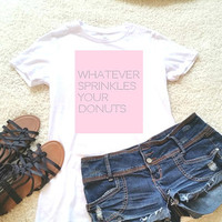 Whatever sprinkles your donuts graphic t-shirt available in size s, med, large, and Xl for women
