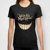 We're All Mad Here T-shirt by Greckler