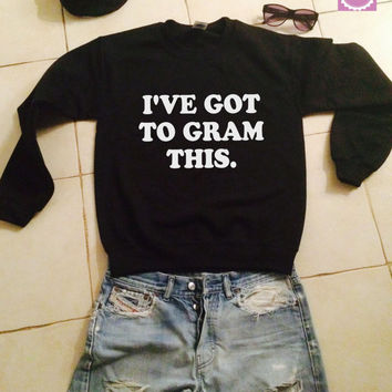 I've got to gram this sweatshirt jumper gifts cool fashion girls sizing women funny cute teens teenagers fangirl tumblr style swag blogge