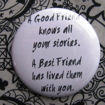 A good friend knows all your stories, a best friend has lived them with you - 2.25 inch pinback button badge